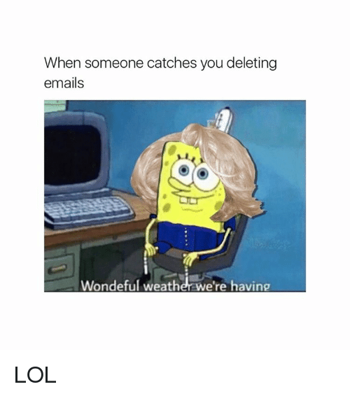 Relatable: When someone catches you deleting  emails  Wondeful weatherwe're having LOL