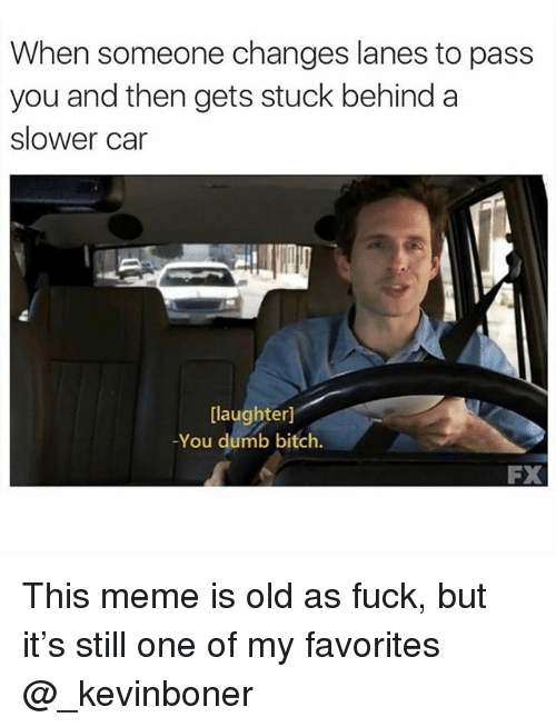 Bitch, Dumb, and Funny: When someone changes lanes to pass  you and then gets stuck behind a  slower car  [laughter]  -You dumb bitch  FX This meme is old as fuck, but it's still one of my favorites @_kevinboner