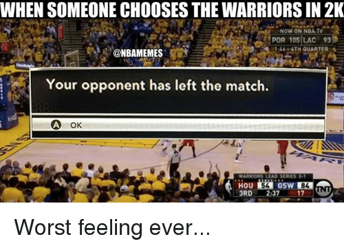 series 3: WHEN SOMEONE CHOOSES THE WARRIORS IN 2K  NOW ON NBA TV  POR 105 LAC 93  1:46 ATH QUARTER  @NBAMEMES  i Your opponent has left the match.  A ok  WARRIORS LEAD SERIES 3-1 Worst feeling ever...