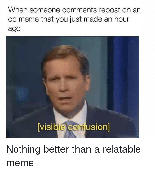 Oc Meme: When someone comments repost on an  oc meme that you just made an hour  ago  visible confusion)  VISI Nothing better than a relatable meme