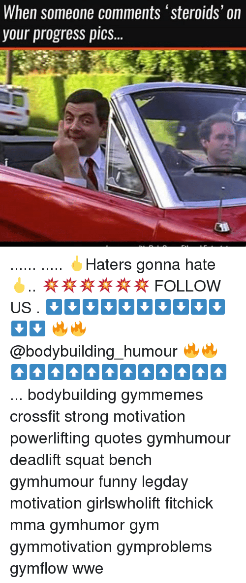 Funnyes: When someone comments 'steroids' on  your progress pics... ...... ..... 🖕Haters gonna hate 🖕.. 💥💥💥💥💥💥 FOLLOW US . ⬇️⬇️⬇️⬇️⬇️⬇️⬇️⬇️⬇️⬇️⬇️⬇️ 🔥🔥@bodybuilding_humour 🔥🔥 ⬆️⬆️⬆️⬆️⬆️⬆️⬆️⬆️⬆️⬆️⬆️⬆️ ... bodybuilding gymmemes crossfit strong motivation powerlifting quotes gymhumour deadlift squat bench gymhumour funny legday motivation girlswholift fitchick mma gymhumor gym gymmotivation gymproblems gymflow wwe