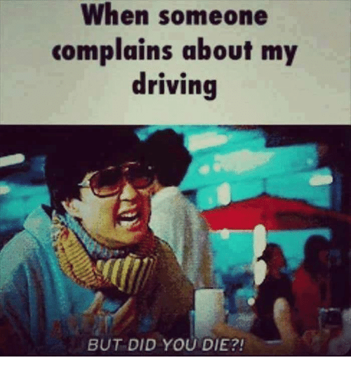 Driving, Memes, and 🤖: When someone  complains about my  driving  BUT DID YOU DIE?!