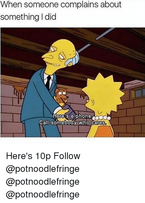 Memes, Phone, and 🤖: When someone complains about  something I did  ere's a phone  Call somebodv who Cares Here's 10p Follow @potnoodlefringe @potnoodlefringe @potnoodlefringe