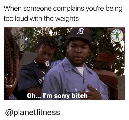 Bitch, Memes, and Sorry: When someone complains you're being  too loud with the weights  RDIO  Oh... I'm sorry bitch @planetfitness