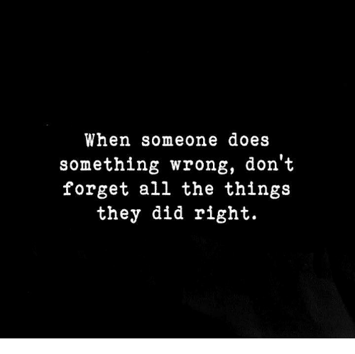 All The, All the Things, and Did: When someone does  something wrong, don't  forget all the things  they did right.