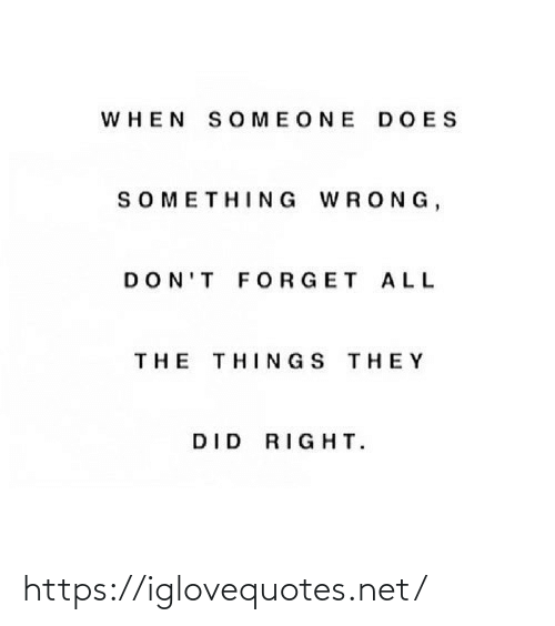don't forget: WHEN SOMEONE DOES  SOMETHING WRONG,  DON'T FORGET ALL  THE THINGS THEY  DID RIGHT. https://iglovequotes.net/