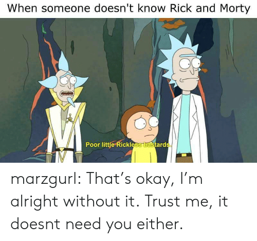 ard: When someone doesn't know Rick and Morty  0  Poor little Rickless  ard marzgurl:  That's okay, I'm alright without it.  Trust me, it doesnt need you either.