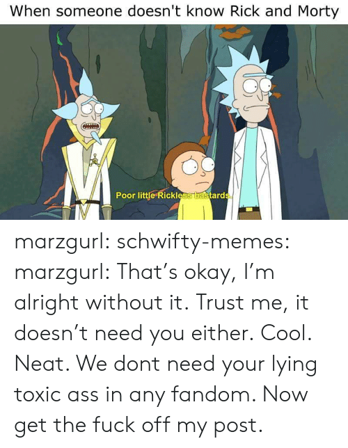 Rick and Morty: When someone doesn't know Rick and Morty  0  Poor little Rickless  ard marzgurl:  schwifty-memes:  marzgurl:  That's okay, I'm alright without it.  Trust me, it doesn't need you either.  Cool.  Neat. We dont need your lying toxic ass in any fandom. Now get the fuck off my post.