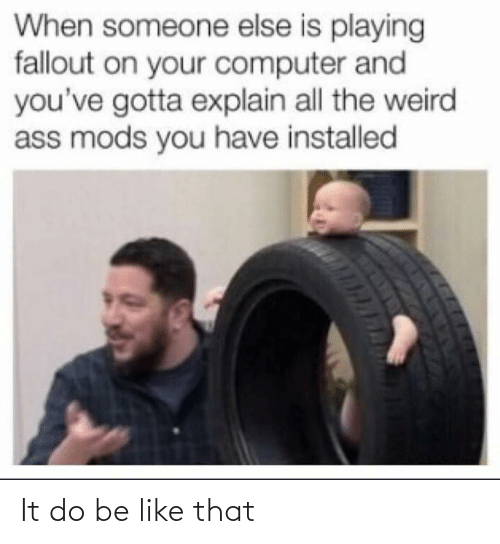 mods: When someone else is playing  fallout on your computer and  you've gotta explain all the weird  ass mods you have installed It do be like that
