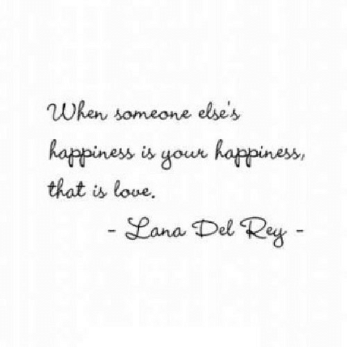 Lana Del Rey: When someone else's  happiness is your happines  that is love.  Lana Del Rey