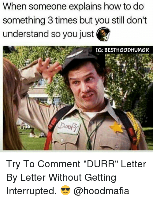 "Memes, 🤖, and Interrupt: When someone explains how to do  something 3 times but you still don't  understand so you just  IGI: BESTHOODHUMOR Try To Comment ""DURR"" Letter By Letter Without Getting Interrupted. 😎 @hoodmafia"