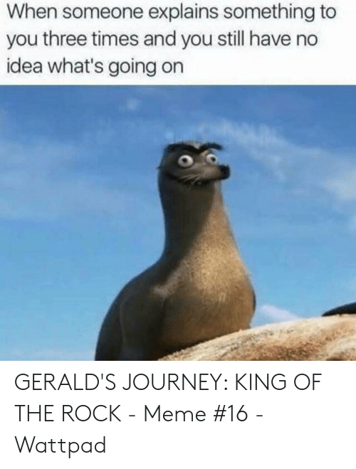 The Rock Meme: When someone explains something to  you three times and you still have no  idea what's going on GERALD'S JOURNEY: KING OF THE ROCK - Meme #16 - Wattpad
