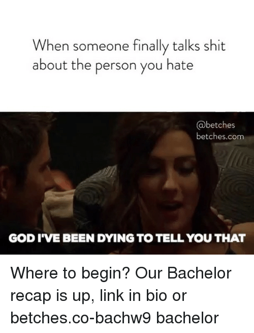 God, Shit, and Bachelor: When someone finally talks shit  about the person you hate  betches  betches.com  GOD I'VE BEEN DYING TO TELL YOU THAT Where to begin? Our Bachelor recap is up, link in bio or betches.co-bachw9 bachelor