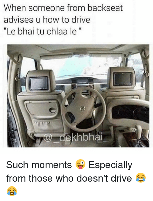"""Thoses: When someone from backseat  advises u how to drive  """"Le bhai tu chlaa le""""  khbhai Such moments 😜 Especially from those who doesn't drive 😂😂"""