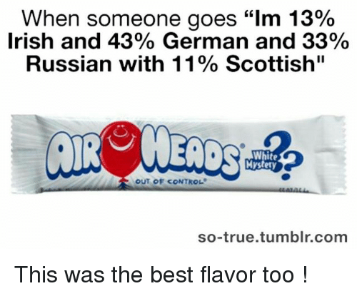 """Irish, Memes, and True: When someone goes """"lm 13%  Irish and 43% German and 33%  Russian with 11% Scottish""""  White  Mystery  OUT OF CONTROL  so-true tumblr.com This was the best flavor too !"""