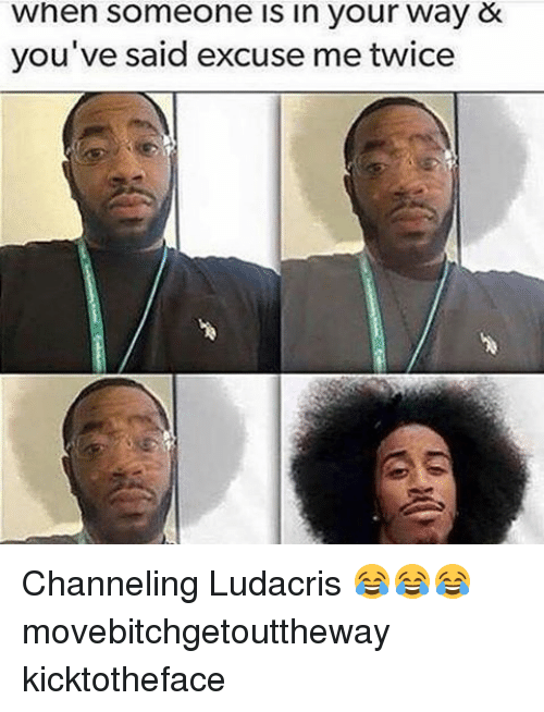Ludacris, Memes, and 🤖: When someone in your way &  you've said excuse me twice Channeling Ludacris 😂😂😂 movebitchgetouttheway kicktotheface