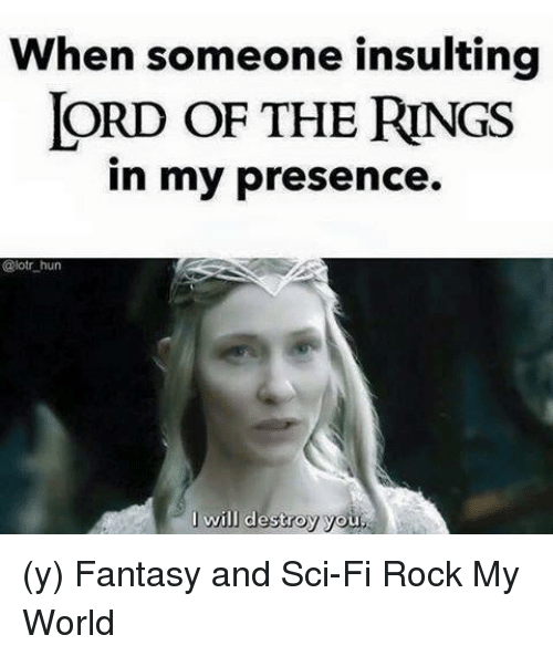 lord of the ring: When someone insulting  LORD OF THE RINGS  in my presence.  @lotr hun  I will destroy yo (y) Fantasy and Sci-Fi Rock My World