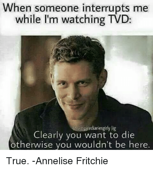 Memes, 🤖, and Tvd: When someone interrupts me  while I'm watching TVD:  Ndmpirediariesgirly lig  Clearly you want to die  otherwise you wouldn't be here. True.   -Annelise Fritchie
