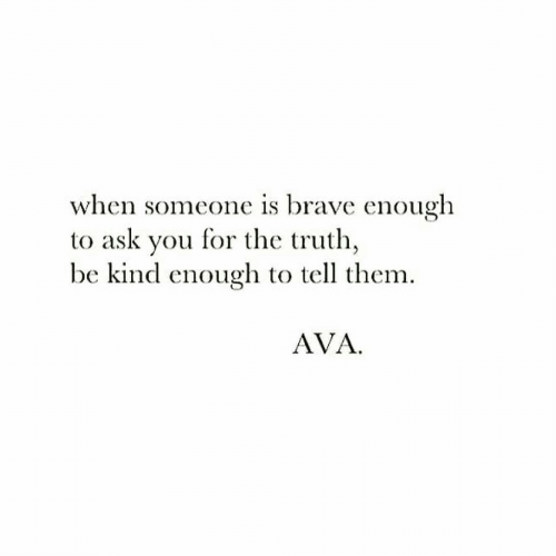 ava: when someone is brave enough  to ask you for the truth,  be kind enough to tell them.  AVA
