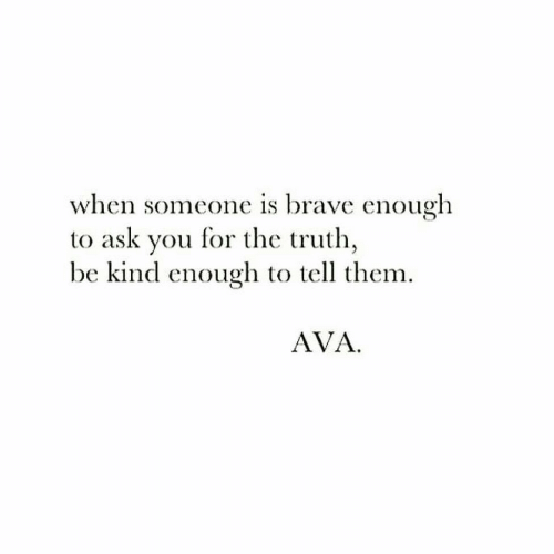 ava: when someone is brave enough  to ask you for the truth  be kind enough to tell them  AVA