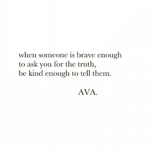 ava: when someone is brave enough  to ask you for the truth  be kind enouglh to tell them  AVA