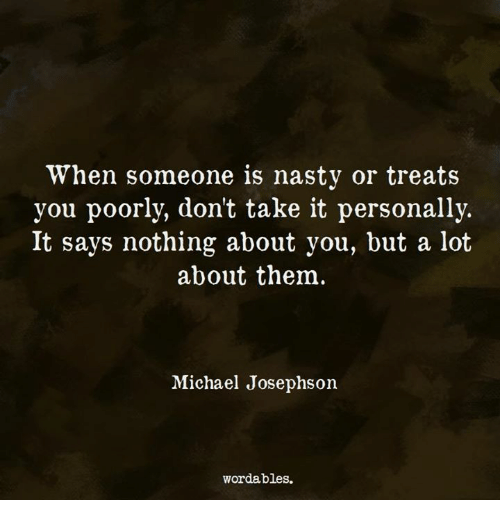 Nasty, Michael, and Them: When someone is nasty or treats  you poorly, don't take it personally.  It says nothing about you, but a lot  about them  Michael Josephsoin  wordables.