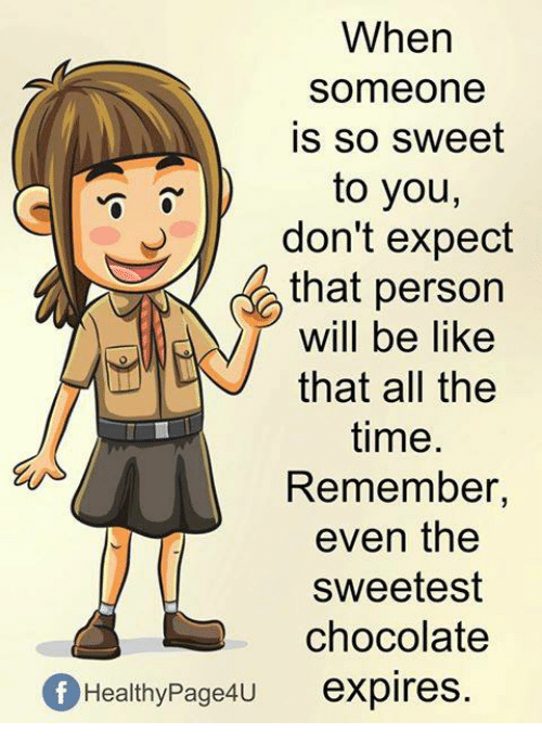 Be Like, Memes, and Chocolate: When  someone  is so sweet  to you,  don't expect  that person  will be like  that all the  time.  Remember,  even the  sweetest  chocolate  f HealthyPage4u expires.