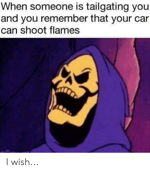 tailgating: When someone is tailgating you  and you remember that your car  can shoot flames I wish...