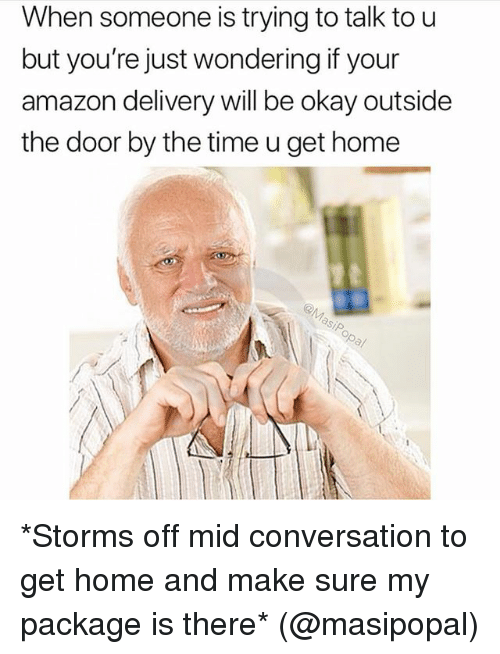 Amazon, Memes, and Home: When someone is trying to talk to u  but you're just wondering if your  amazon delivery will be okay outside  the door by the time u get home *Storms off mid conversation to get home and make sure my package is there* (@masipopal)