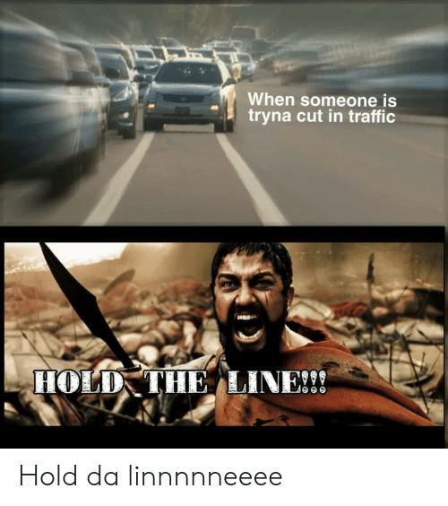 hold the line: When someone is  tryna cut in traffic  HOLD THE LINE!! Hold da linnnnneeee