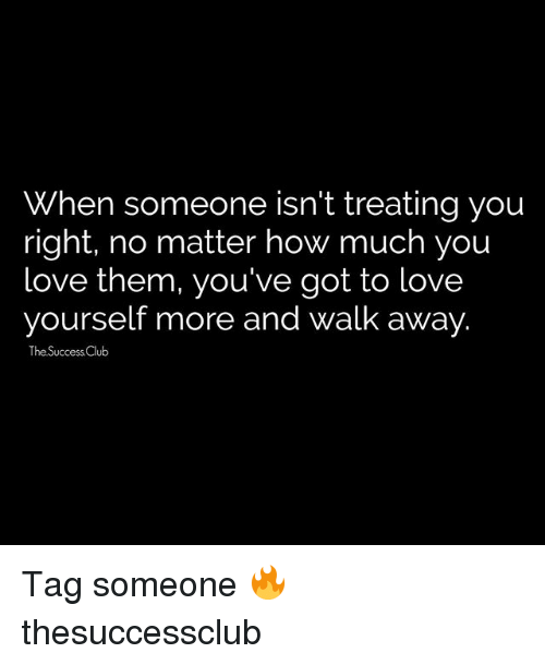 Club, Love, and Memes: When someone isn't treating you  right, no matter how much you  Love them, you've got to love  yourself more and walk away.  The Success Club Tag someone 🔥 thesuccessclub