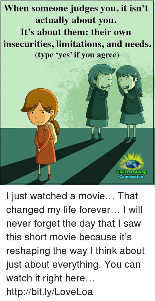 Life, Memes, and Movies: When someone judges you, it isn't  actually about you.  It's about them: their own  insecurities, limitations, and needs.  (type 'yes' if you agree)  Understanding  Compassion I just watched a movie… That changed my life forever… I will never forget the day that I saw this short movie because it's reshaping the way I think about just about everything. You can watch it right here… http://bit.ly/LoveLoa