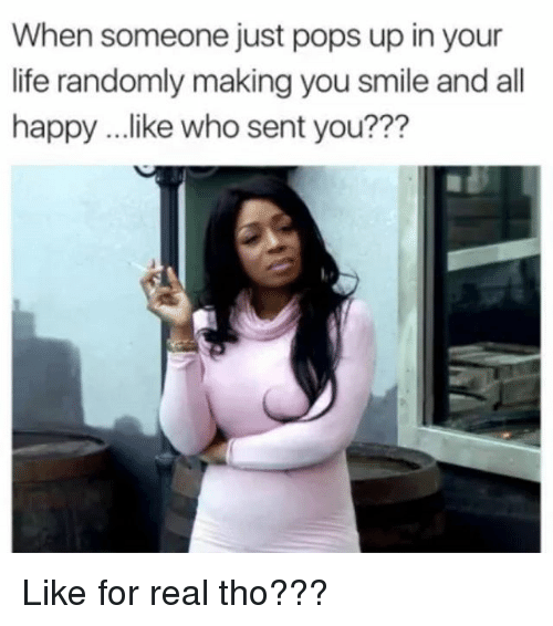 Memes, 🤖, and For Real: When someone just pops up in your  life randomly making you smile and all  happy ...like who sent you??? Like for real tho???