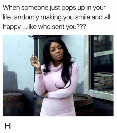 Memes, 🤖, and  Your Life: When someone just pops up in your  life randomly making you smile and all  happy ...like who sent you??? Hi