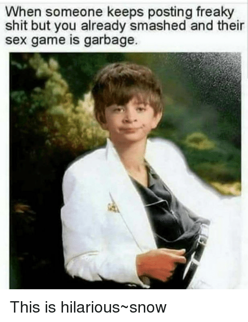 Memes, Sex, and Shit: When someone keeps posting freaky  shit but you already smashed and their  sex game is garbage. This is hilarious~snow