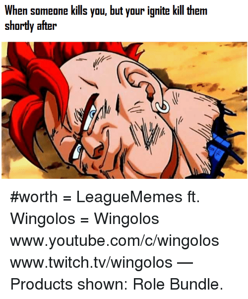 ignite: When someone kills you, but your ignite kill therm  shortly after #worth  = LeagueMemes ft. Wingolos =  Wingolos www.youtube.com/c/wingolos www.twitch.tv/wingolos   — Products shown: Role Bundle.