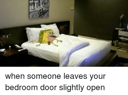 Girl Memes  Slight  and Leaving  when someone leaves your bedroom door  slightly open. When Someone Leaves Your Bedroom Door Slightly Open   Girl Meme on