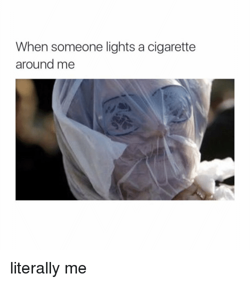 Â'¨: When someone lights a cigarette  around me literally me