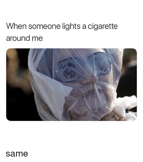 Relatable, Cigarette, and Lights: When someone lights a cigarette  around me same