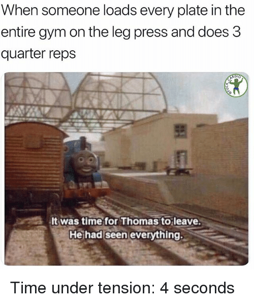 Gym, Memes, and Time: When someone loads every plate in the  entire gym on the leg press and does 3  quarter reps  It was time for Thomas to leave  Heihad seen everything Time under tension: 4 seconds