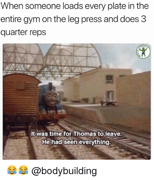 Gym, Memes, and Bodybuilding: When someone loads every plate in the  entire gym on the leg press and does 3  quarter reps  It was time for Thomas to leave  He had seen everything. 😂😂 @bodybuilding