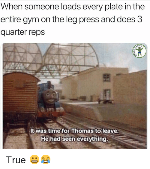 Gym, True, and Time: When someone loads every plate in the  entire gym on the leg press and does 3  quarter reps  It was time for Thomas to leave  He had seen ever  ythind True 😬😂