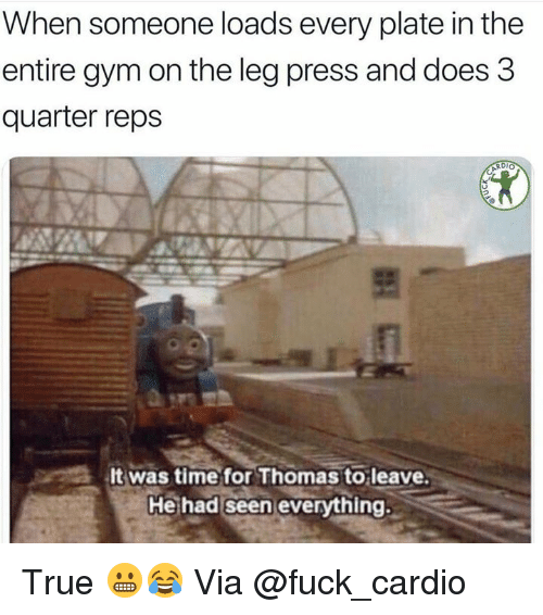Gym, True, and Fuck: When someone loads every plate in the  entire gym on the leg press and does 3  quarter reps  It was time for Thomas to leave.  He had seen everything. True 😬😂 Via @fuck_cardio