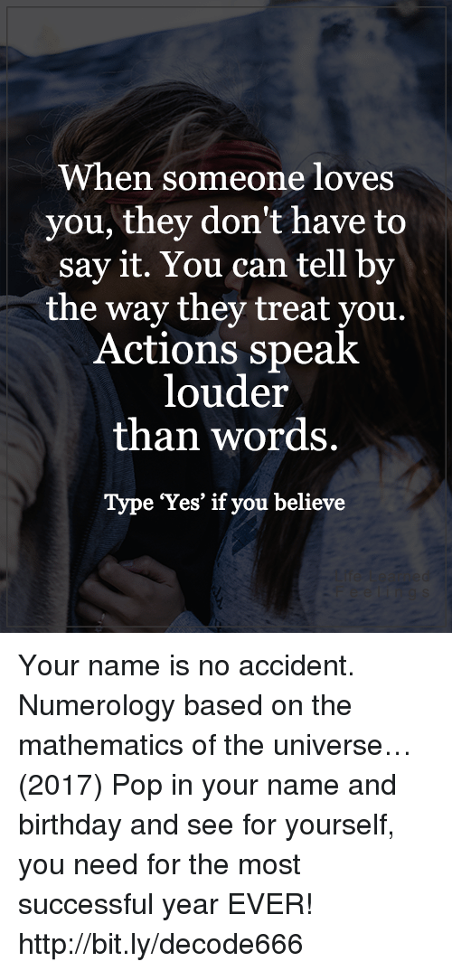 Birthday, Memes, and Pop: When someone loves  you, they don't have to  say it. You can tell by  the way they treat you.  Actions speak  louder  than words.  Type Yes' if you believe Your name is no accident. Numerology based on the mathematics of the universe…(2017) Pop in your name and birthday and see for yourself, you need for the most successful year EVER! http://bit.ly/decode666