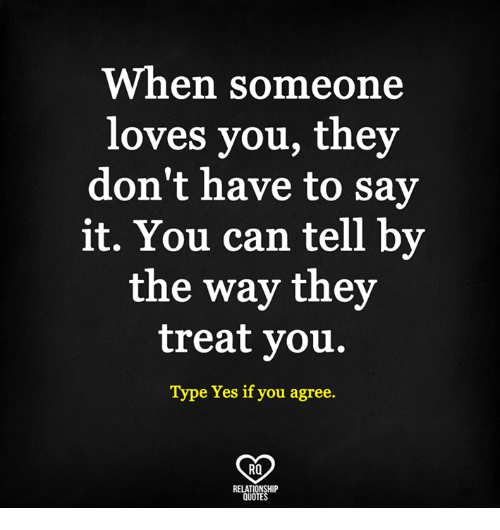 Memes, Say It, and Quotes: When someone  loves you, they  don't have to say  it. You can tell by  the way they  treat you.  Type Yes if you agree.  RO  RELATIONSHIP  QUOTES