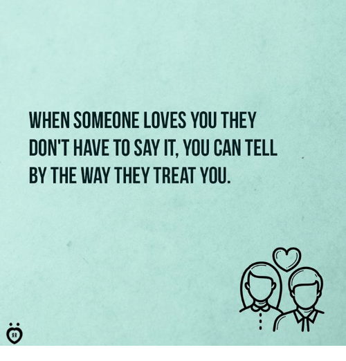 Say It, Can, and They: WHEN SOMEONE LOVES YOU THEY  DON'T HAVE TO SAY IT, YOU CAN TELL  BY THE WAY THEY TREAT YOU  of