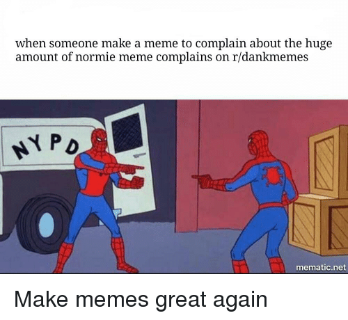 Meme, Memes, and Dank Memes: when someone make a meme to complain about the huge  amount of normie meme complains on r/dankmemes  mematic.net
