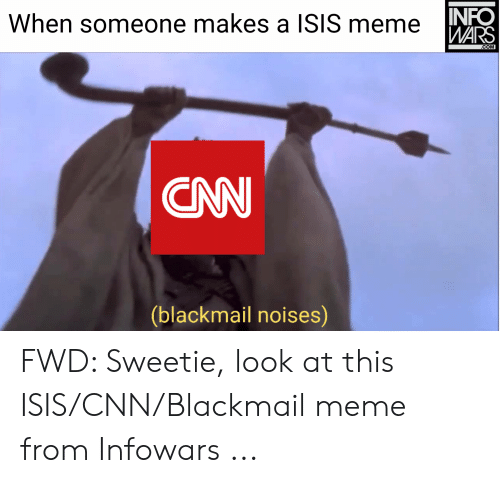 Isis Meme: When someone makes a ISIS meme  WARS  .COM  CNN  (blackmail noises) FWD: Sweetie, look at this ISIS/CNN/Blackmail meme from Infowars ...