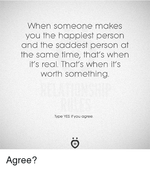 Time, Yes, and You: When someone makes  you the happiest person  and the saddest person at  the same time, that's when  it's real. That's when it's  worth something  Type YES If you agree. Agree?