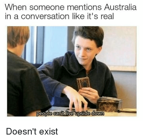 Memes, Australia, and 🤖: When someone mentions Australia  in a conversation like it's real  people canitilive upside down Doesn't exist
